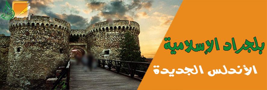 بلجراد الإسلامية .. الأندلس الجديدة